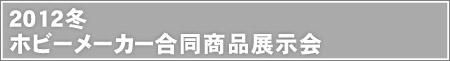 2012冬 ホビーメーカー合同商品展示会